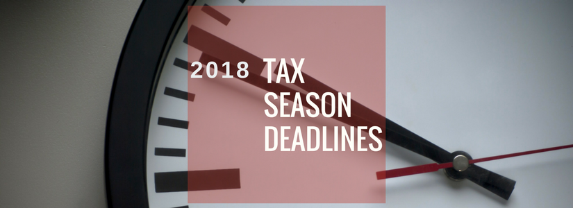 IMPORTANT – Tax Season 2018 Deadlines are Coming!